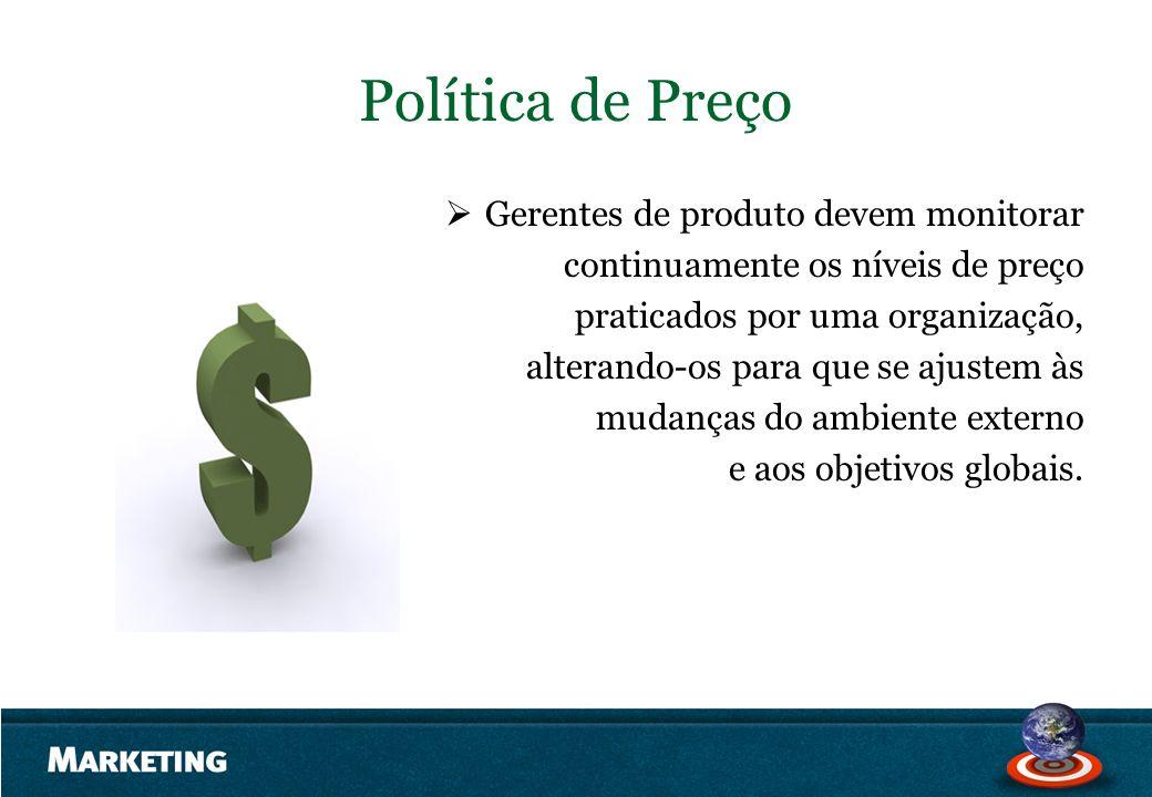 Política de Preço Gerentes de produto devem monitorar continuamente os níveis de preço praticados por uma organização, alterando-os para que se ajuste
