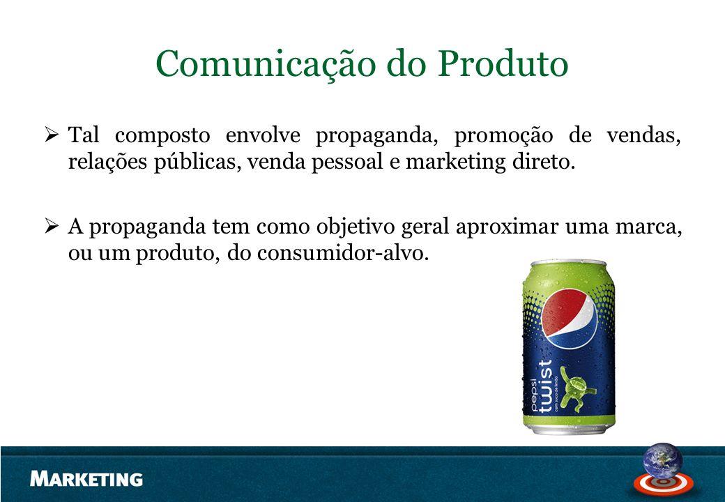 Comunicação do Produto Tal composto envolve propaganda, promoção de vendas, relações públicas, venda pessoal e marketing direto. A propaganda tem como