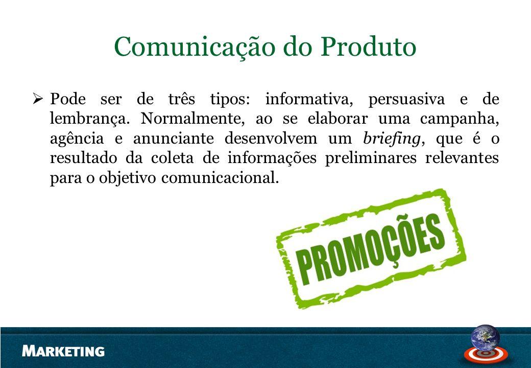 Comunicação do Produto Pode ser de três tipos: informativa, persuasiva e de lembrança. Normalmente, ao se elaborar uma campanha, agência e anunciante