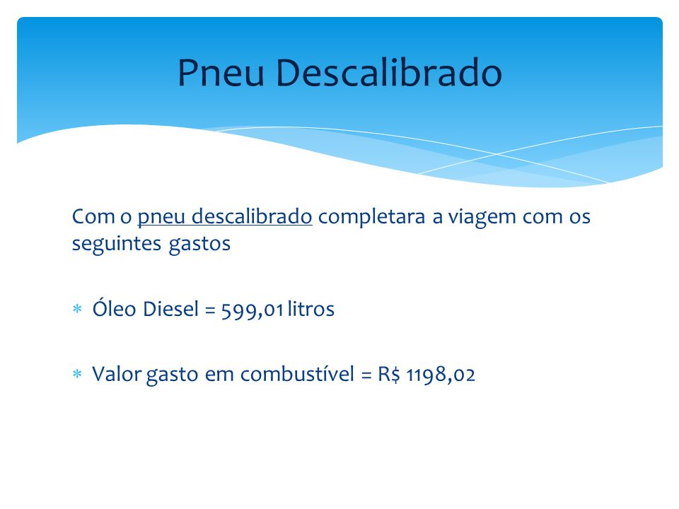Com o pneu devidamente calibrado ele completara a viagem com os seguintes gastos Óleo Diesel = 479,2 litros Valor gasto em combustível = R$ 958,42 Pneu Calibrado