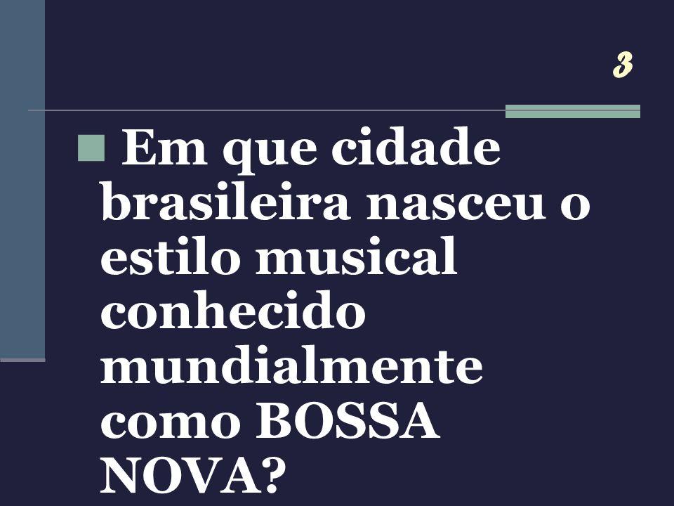 3 Em que cidade brasileira nasceu o estilo musical conhecido mundialmente como BOSSA NOVA?