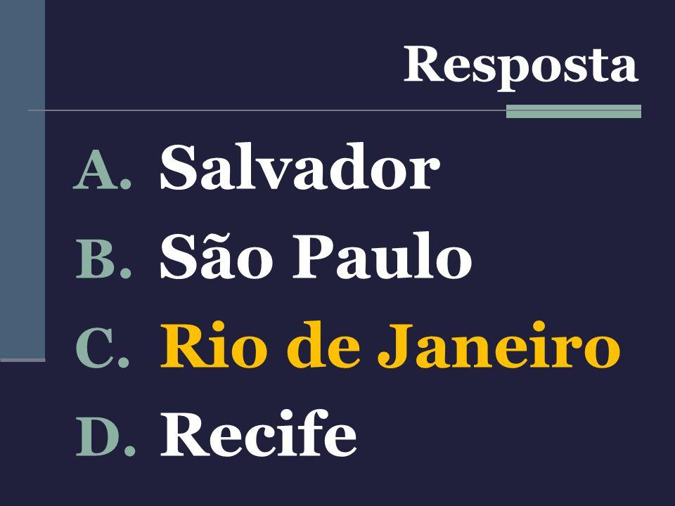 A. Salvador B. São Paulo C. Rio de Janeiro D. Recife Resposta
