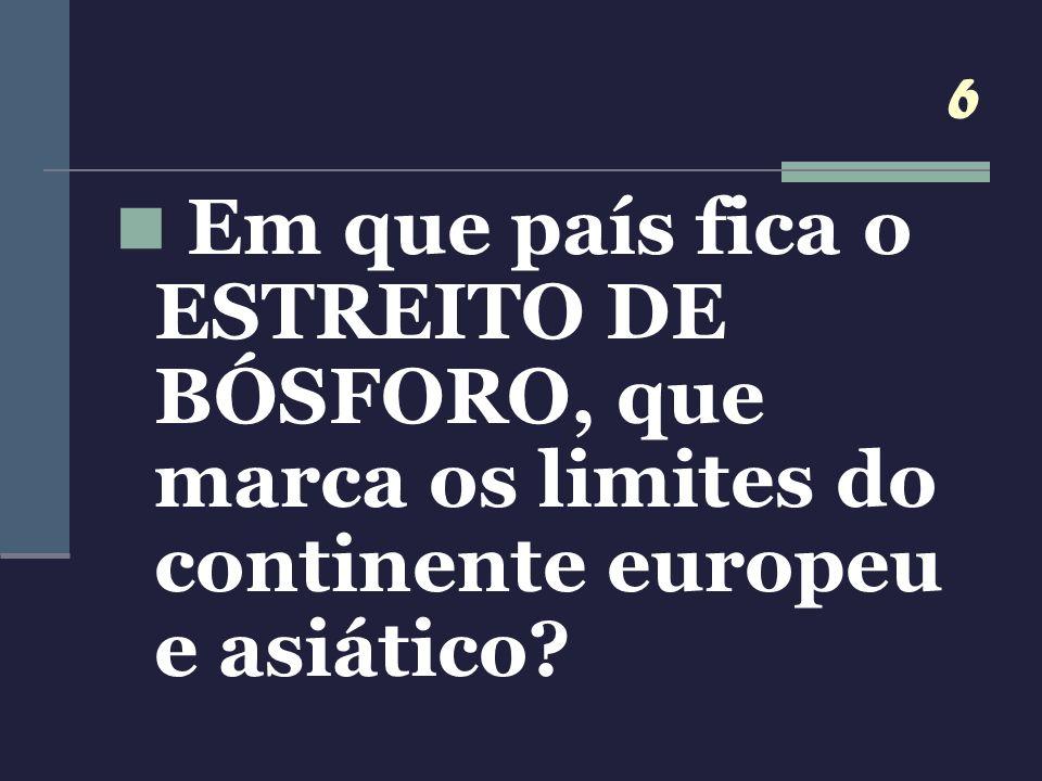 6 Em que país fica o ESTREITO DE BÓSFORO, que marca os limites do continente europeu e asiático?