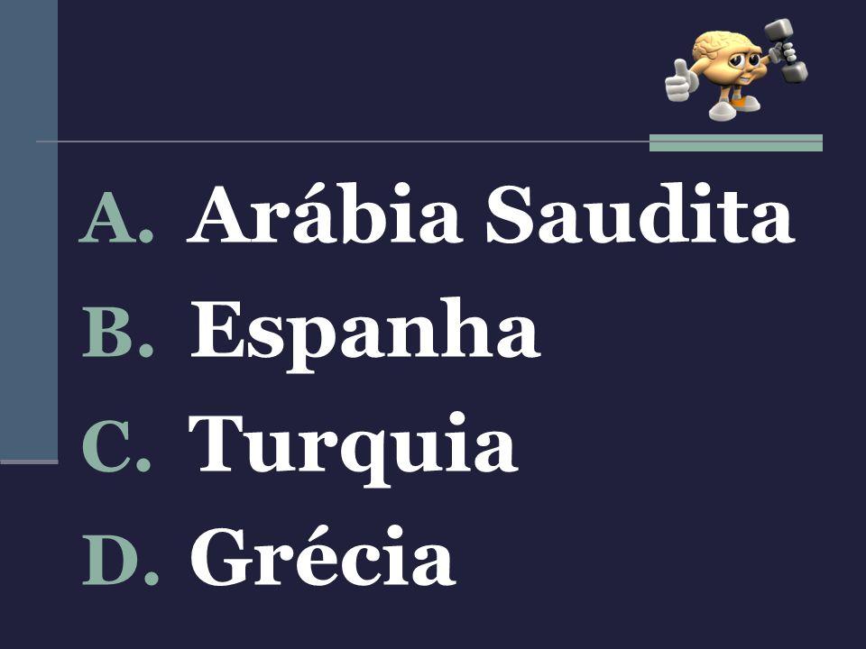 A. Arábia Saudita B. Espanha C. Turquia D. Grécia