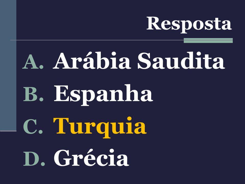 Resposta A. Arábia Saudita B. Espanha C. Turquia D. Grécia