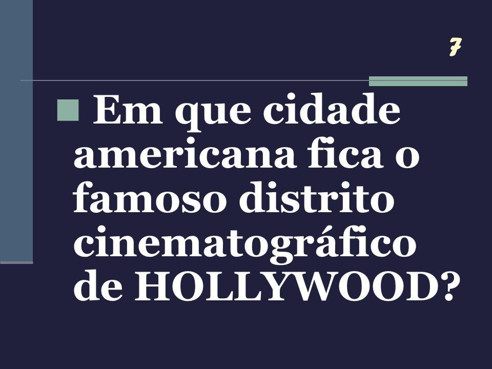 7 Em que cidade americana fica o famoso distrito cinematográfico de HOLLYWOOD?