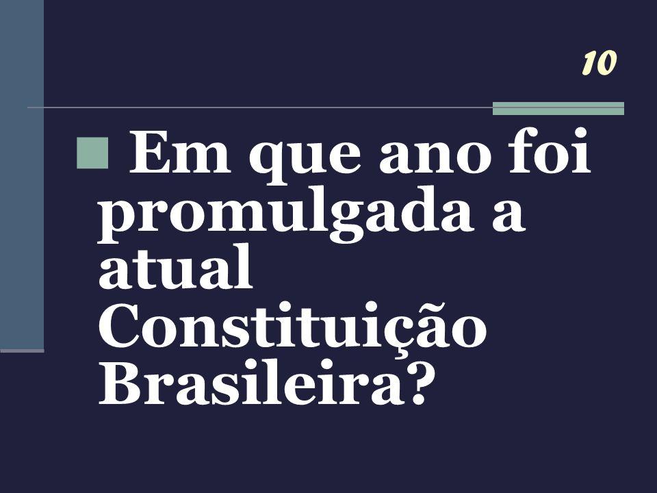 10 Em que ano foi promulgada a atual Constituição Brasileira?