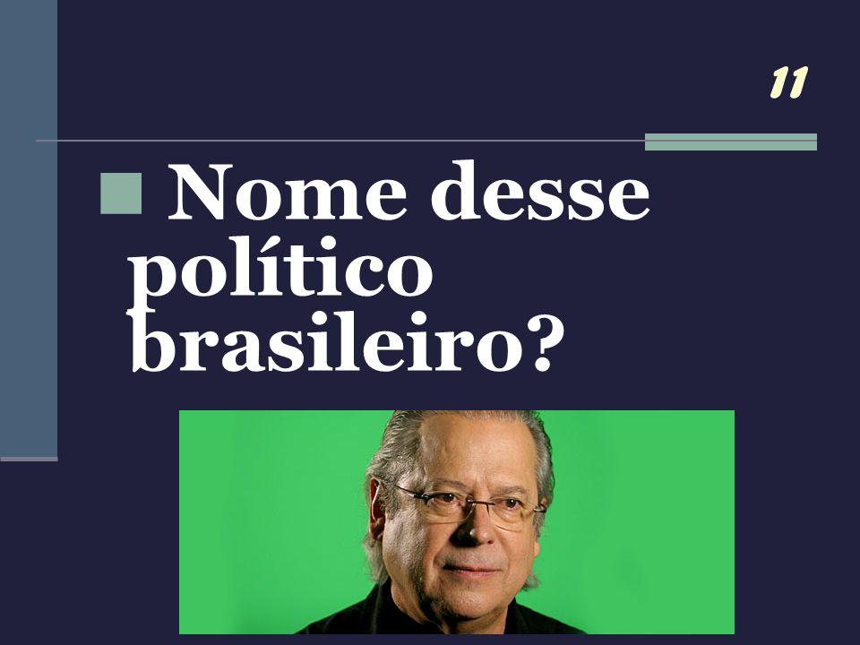 11 Nome desse político brasileiro?