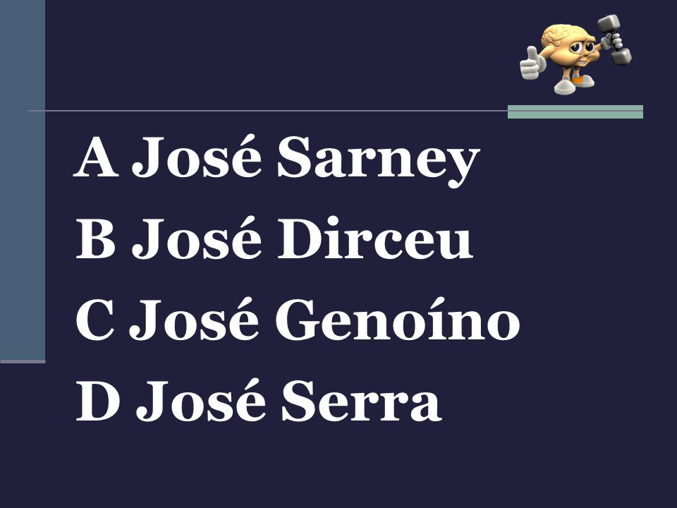 A José Sarney B José Dirceu C José Genoíno D José Serra
