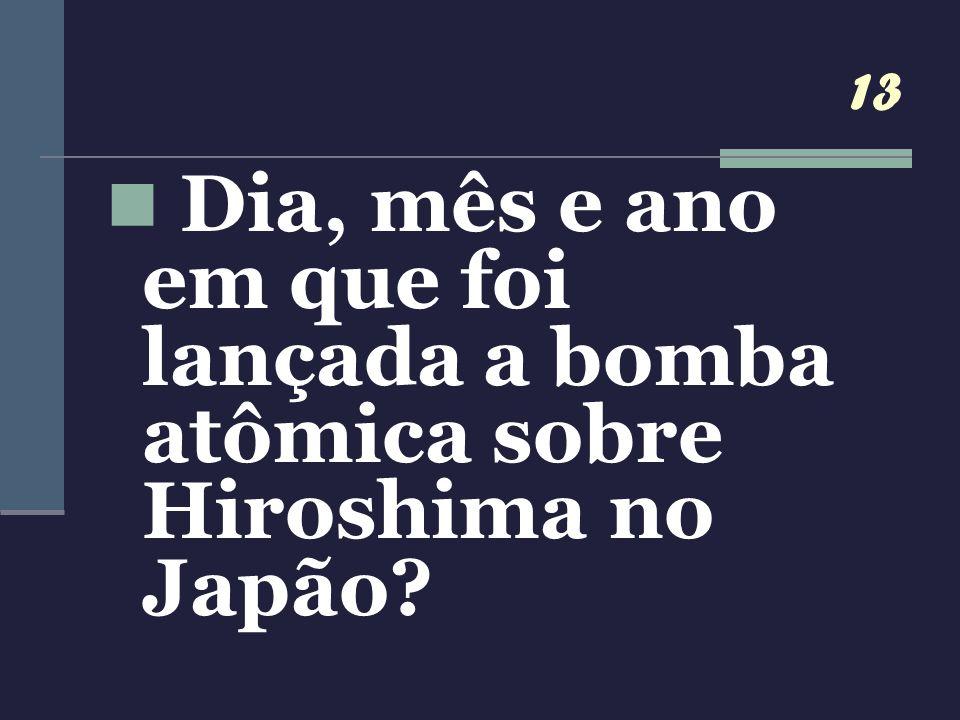 13 Dia, mês e ano em que foi lançada a bomba atômica sobre Hiroshima no Japão?