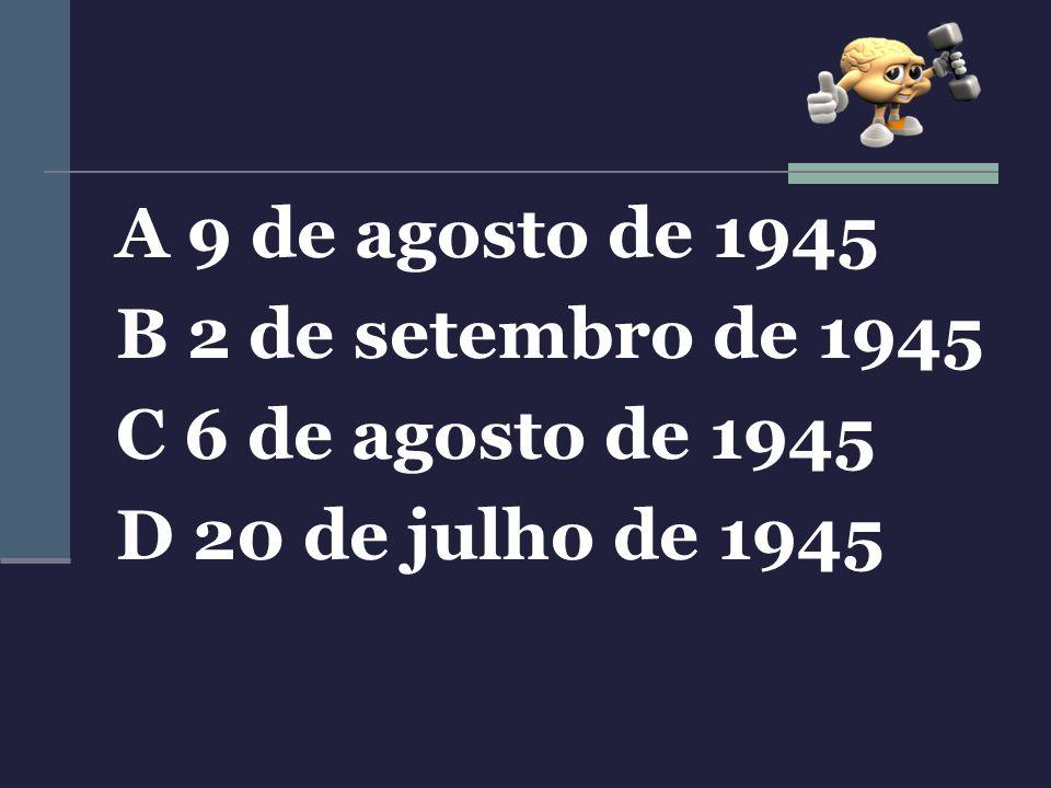 A 9 de agosto de 1945 B 2 de setembro de 1945 C 6 de agosto de 1945 D 20 de julho de 1945