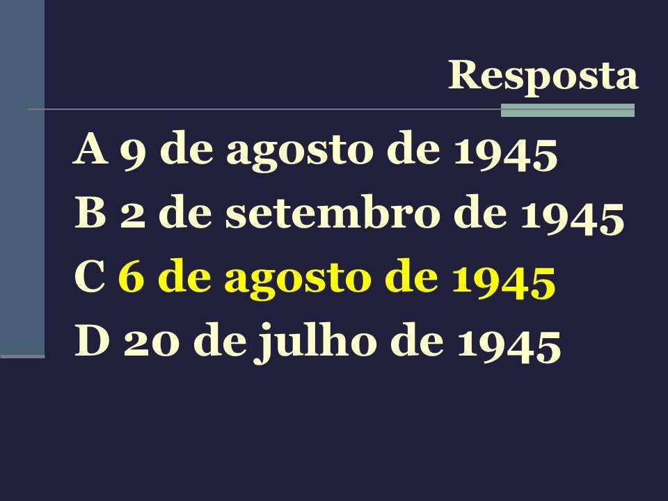 A 9 de agosto de 1945 B 2 de setembro de 1945 C 6 de agosto de 1945 D 20 de julho de 1945 Resposta