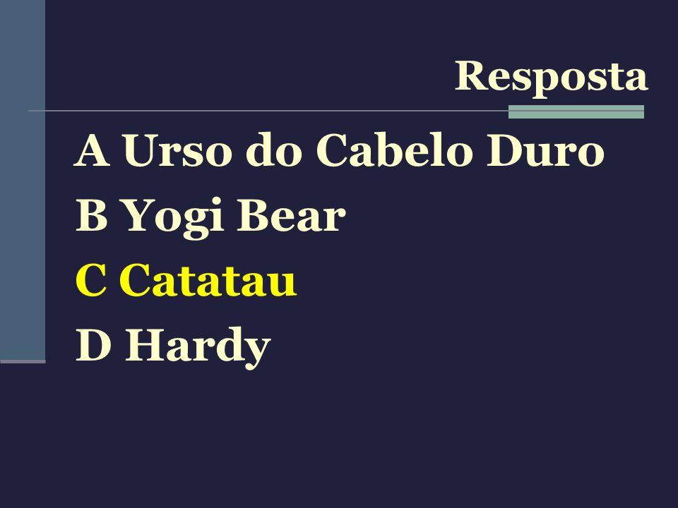 A Urso do Cabelo Duro B Yogi Bear C Catatau D Hardy Resposta