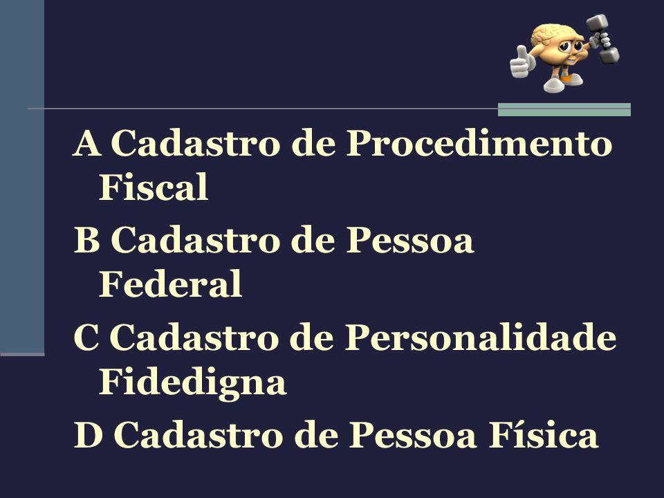 A Cadastro de Procedimento Fiscal B Cadastro de Pessoa Federal C Cadastro de Personalidade Fidedigna D Cadastro de Pessoa Física
