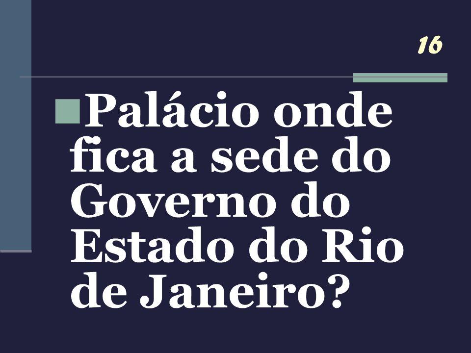 16 Palácio onde fica a sede do Governo do Estado do Rio de Janeiro?