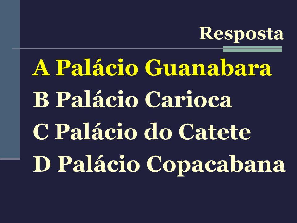A Palácio Guanabara B Palácio Carioca C Palácio do Catete D Palácio Copacabana Resposta