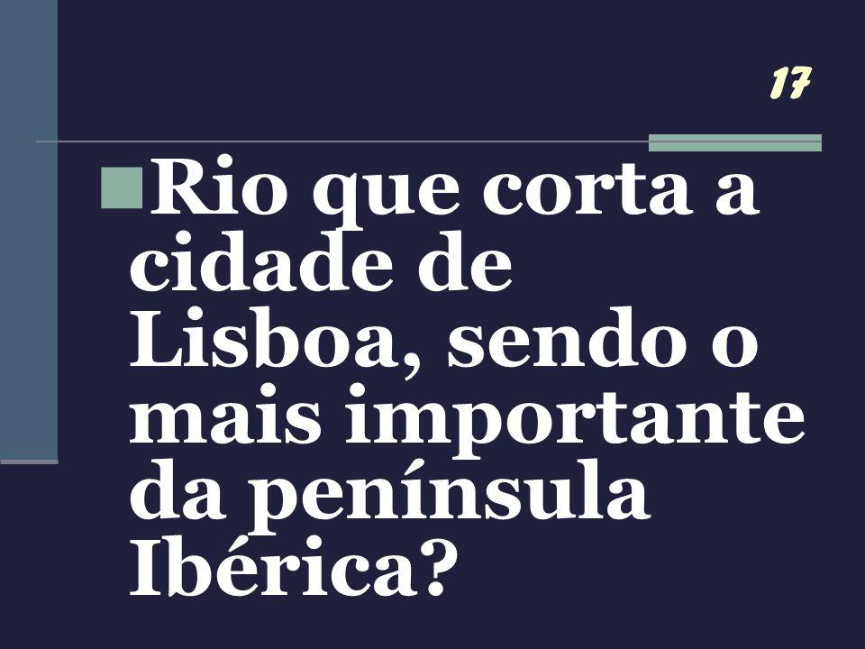 17 Rio que corta a cidade de Lisboa, sendo o mais importante da península Ibérica?