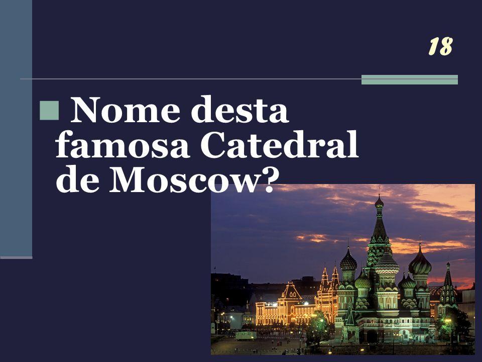 18 Nome desta famosa Catedral de Moscow?