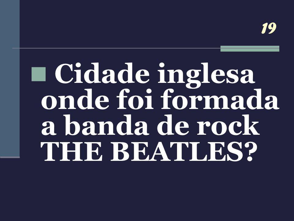 19 Cidade inglesa onde foi formada a banda de rock THE BEATLES?