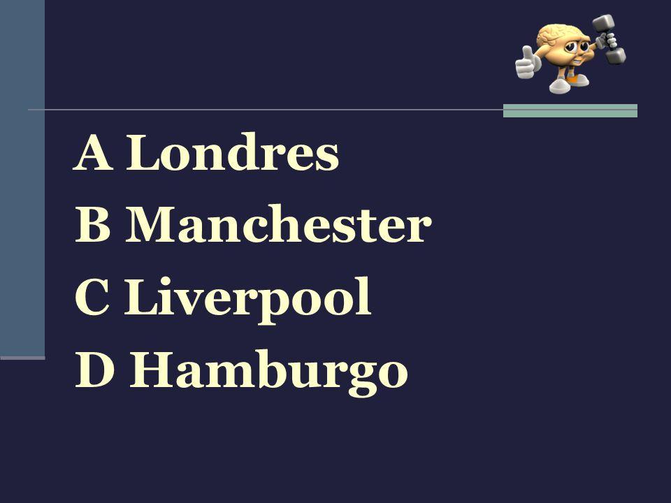 A Londres B Manchester C Liverpool D Hamburgo