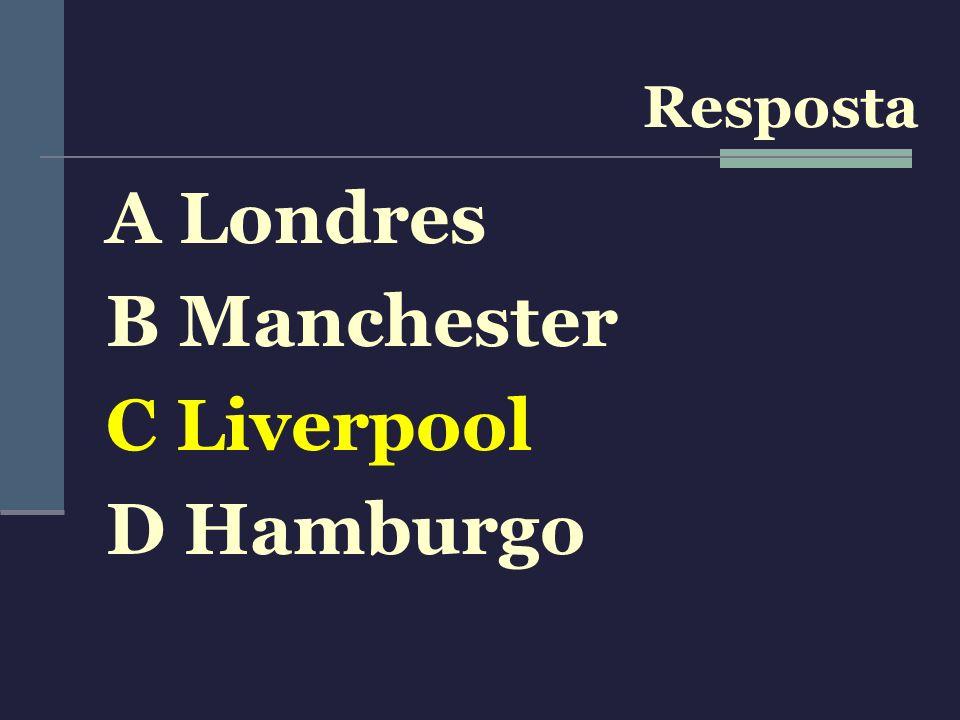 A Londres B Manchester C Liverpool D Hamburgo Resposta