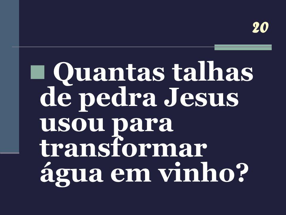 20 Quantas talhas de pedra Jesus usou para transformar água em vinho?