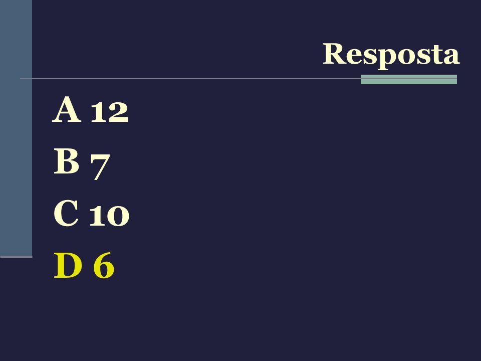 A 12 B 7 C 10 D 6 Resposta