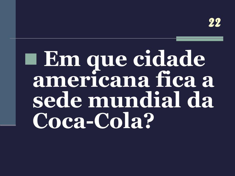 22 Em que cidade americana fica a sede mundial da Coca-Cola?