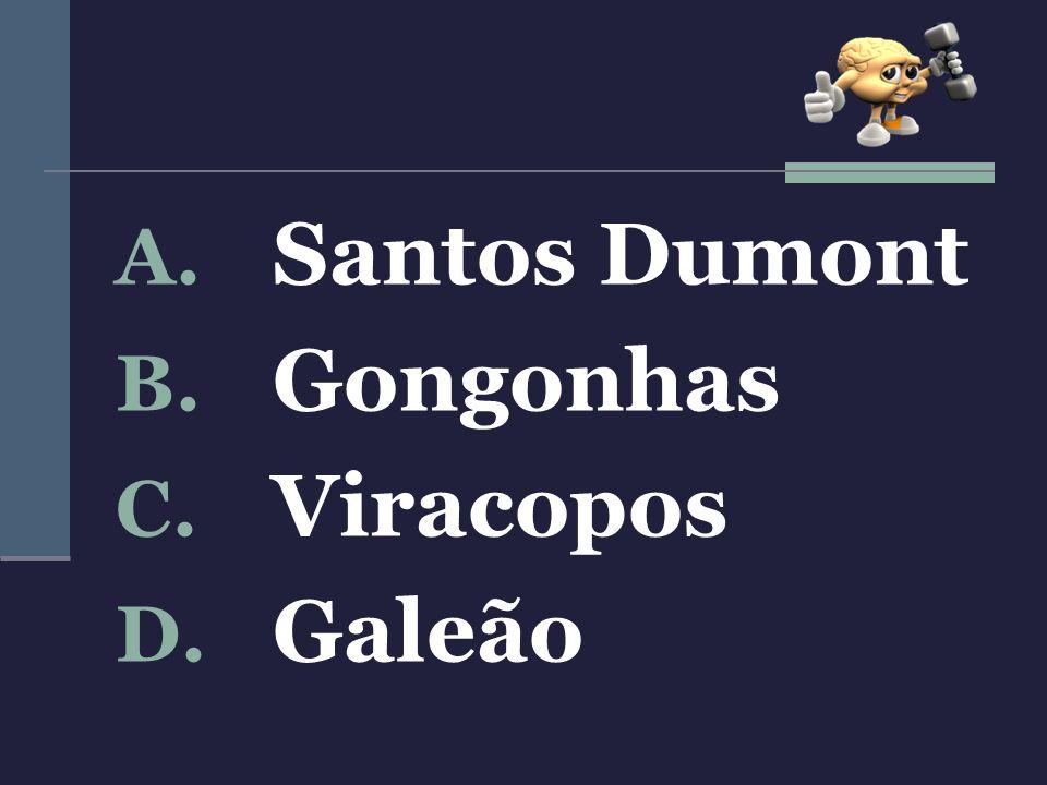 A. Santos Dumont B. Gongonhas C. Viracopos D. Galeão