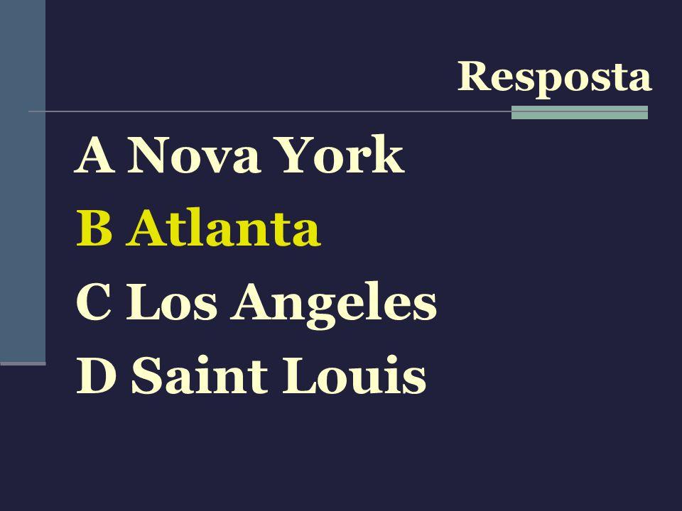 A Nova York B Atlanta C Los Angeles D Saint Louis Resposta