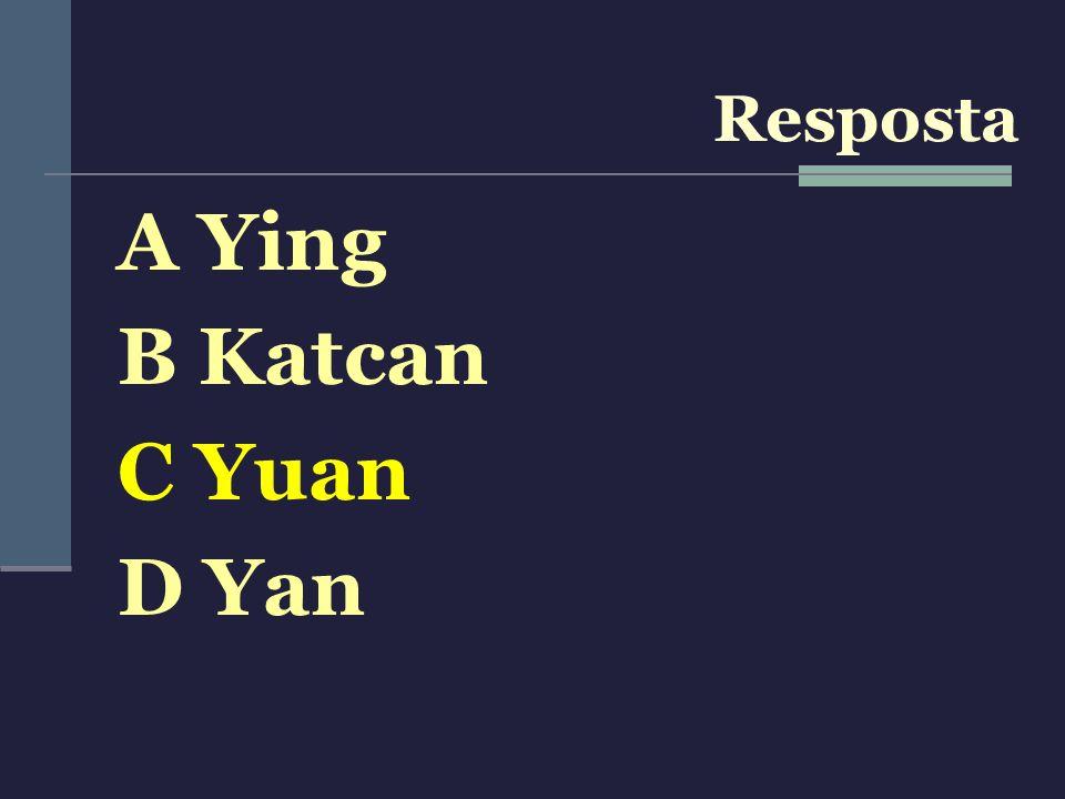 A Ying B Katcan C Yuan D Yan Resposta