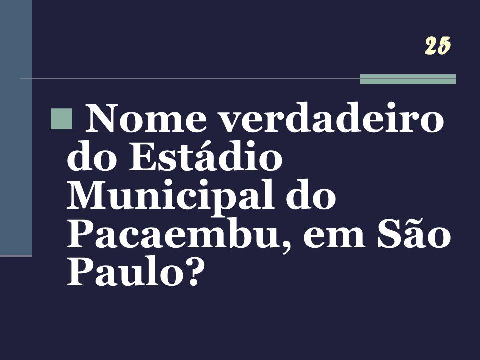 25 Nome verdadeiro do Estádio Municipal do Pacaembu, em São Paulo?