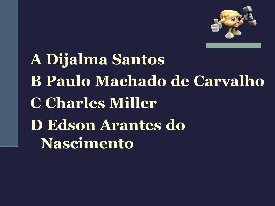 A Dijalma Santos B Paulo Machado de Carvalho C Charles Miller D Edson Arantes do Nascimento