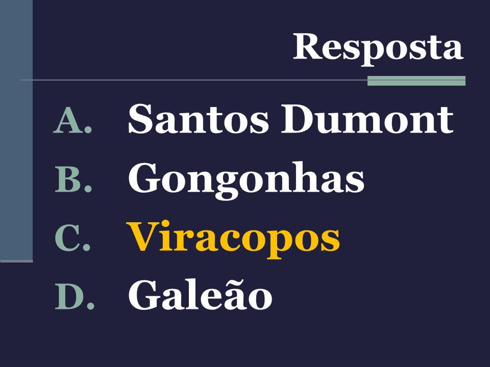 A. Santos Dumont B. Gongonhas C. Viracopos D. Galeão Resposta