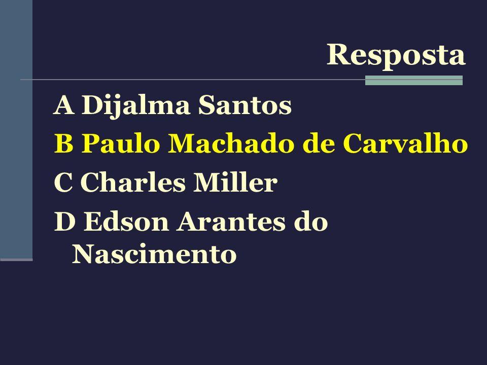 A Dijalma Santos B Paulo Machado de Carvalho C Charles Miller D Edson Arantes do Nascimento Resposta