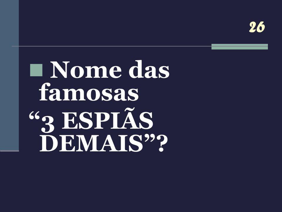 26 Nome das famosas 3 ESPIÃS DEMAIS?