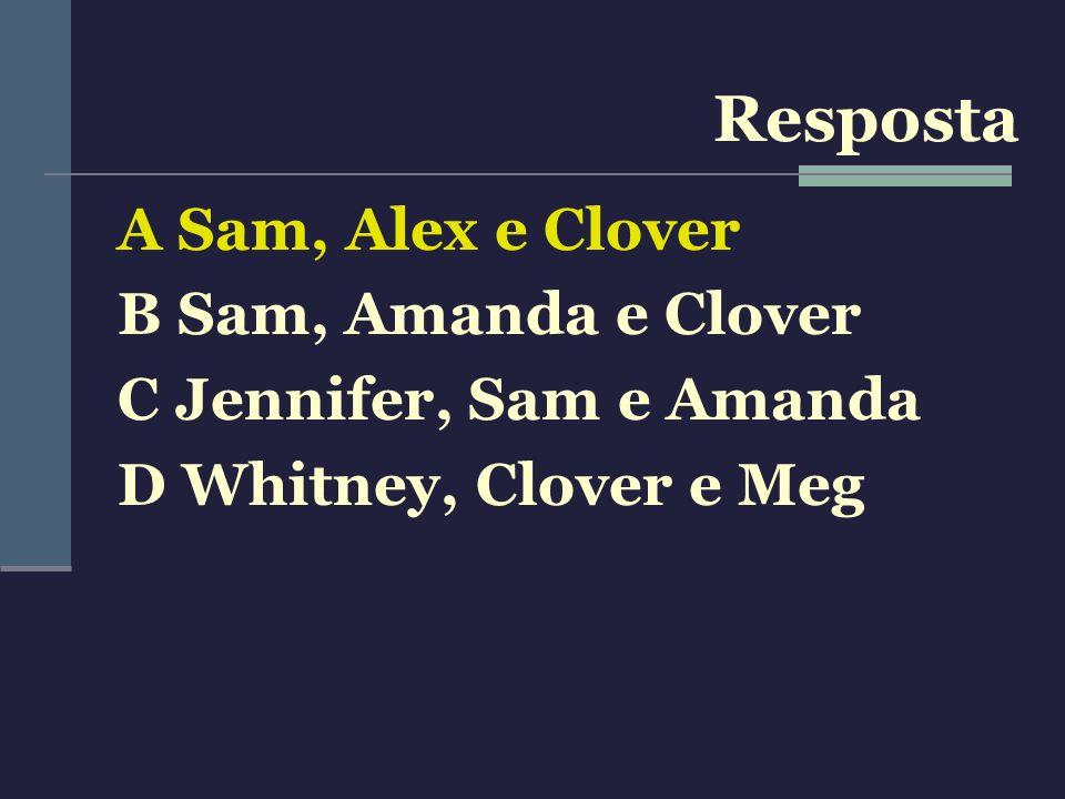 A Sam, Alex e Clover B Sam, Amanda e Clover C Jennifer, Sam e Amanda D Whitney, Clover e Meg Resposta