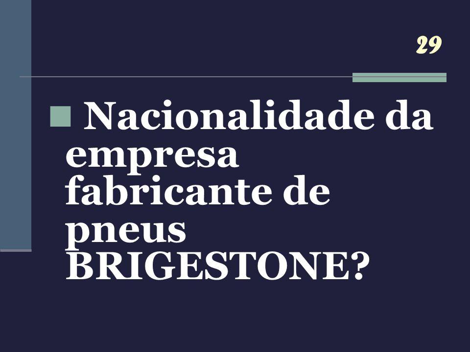 29 Nacionalidade da empresa fabricante de pneus BRIGESTONE?