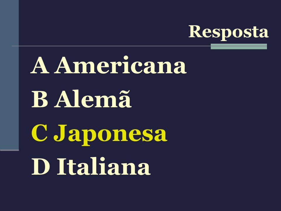 A Americana B Alemã C Japonesa D Italiana Resposta