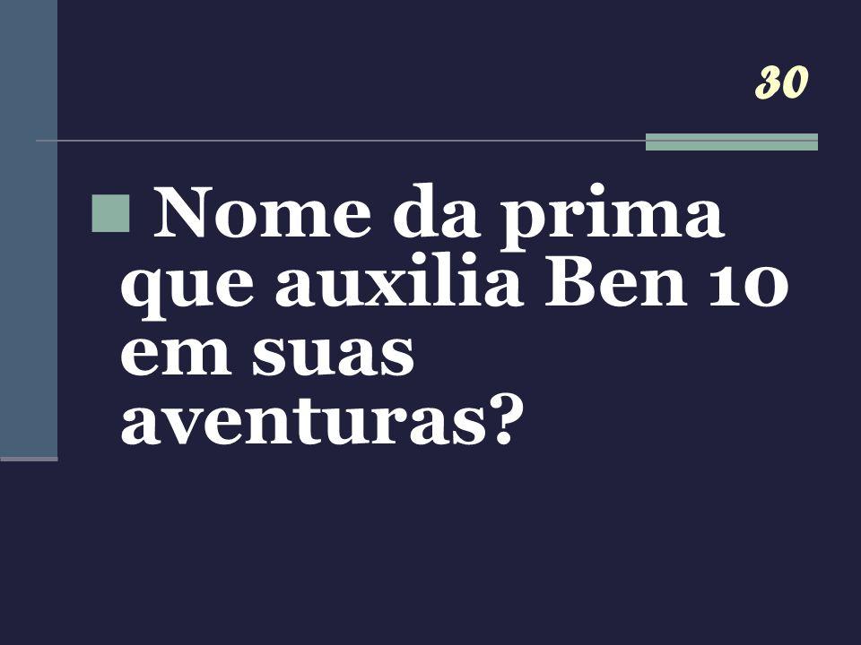 30 Nome da prima que auxilia Ben 10 em suas aventuras?