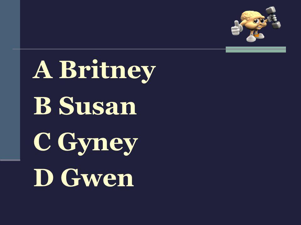 A Britney B Susan C Gyney D Gwen