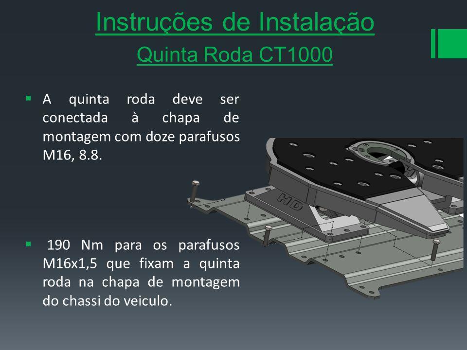 Instruções de Instalação Quinta Roda CT1000 A quinta roda deve ser conectada à chapa de montagem com doze parafusos M16, 8.8. 190 Nm para os parafusos