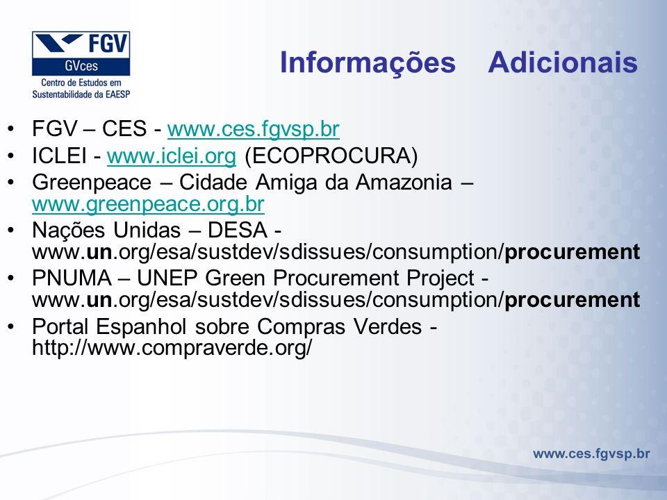 Informações Adicionais FGV – CES - www.ces.fgvsp.brwww.ces.fgvsp.br ICLEI - www.iclei.org (ECOPROCURA)www.iclei.org Greenpeace – Cidade Amiga da Amazonia – www.greenpeace.org.br www.greenpeace.org.br Nações Unidas – DESA - www.un.org/esa/sustdev/sdissues/consumption/procurement PNUMA – UNEP Green Procurement Project - www.un.org/esa/sustdev/sdissues/consumption/procurement Portal Espanhol sobre Compras Verdes - http://www.compraverde.org/