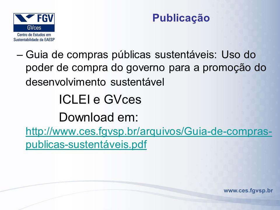 Publicação –Guia de compras públicas sustentáveis: Uso do poder de compra do governo para a promoção do desenvolvimento sustentável ICLEI e GVces Download em: http://www.ces.fgvsp.br/arquivos/Guia-de-compras- publicas-sustentáveis.pdf http://www.ces.fgvsp.br/arquivos/Guia-de-compras- publicas-sustentáveis.pdf
