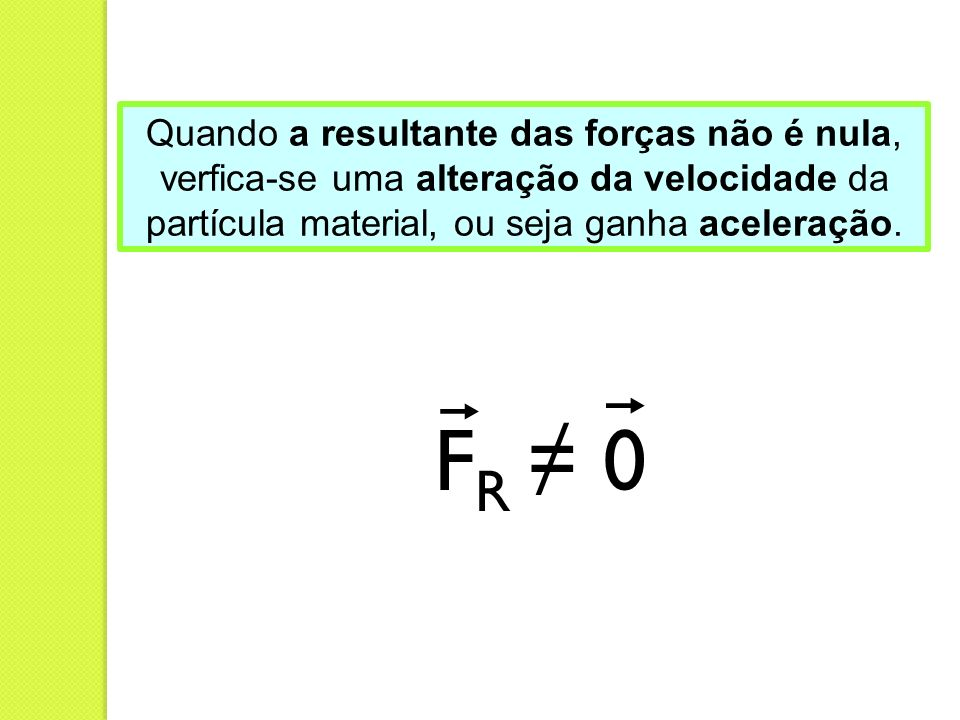 Quando a resultante das forças não é nula, verfica-se uma alteração da velocidade da partícula material, ou seja ganha aceleração. F R 0