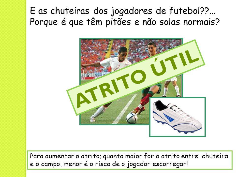 E as chuteiras dos jogadores de futebol??... Porque é que têm pitões e não solas normais? Para aumentar o atrito; quanto maior for o atrito entre chut