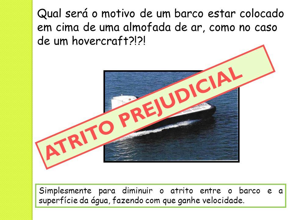 Qual será o motivo de um barco estar colocado em cima de uma almofada de ar, como no caso de um hovercraft?!?! Simplesmente para diminuir o atrito ent