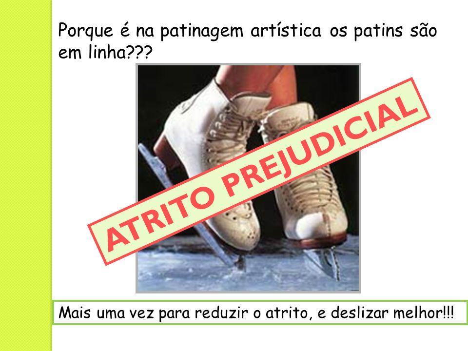 Porque é na patinagem artística os patins são em linha??? Mais uma vez para reduzir o atrito, e deslizar melhor!!! ATRITO PREJUDICIAL