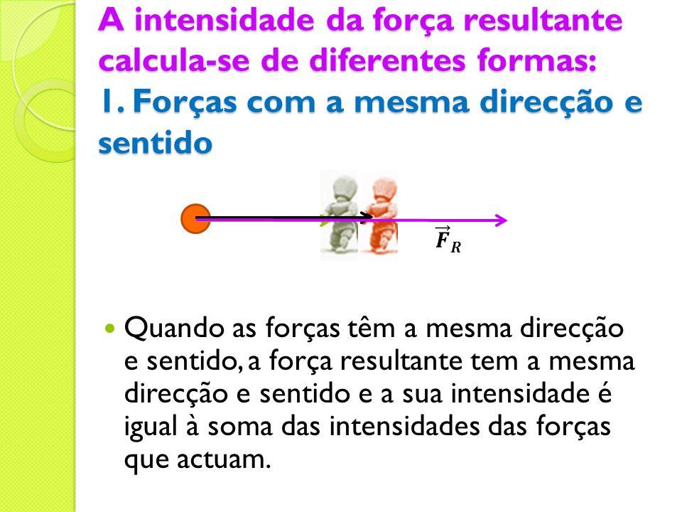 A intensidade da força resultante calcula-se de diferentes formas: 1. Forças com a mesma direcção e sentido Quando as forças têm a mesma direcção e se