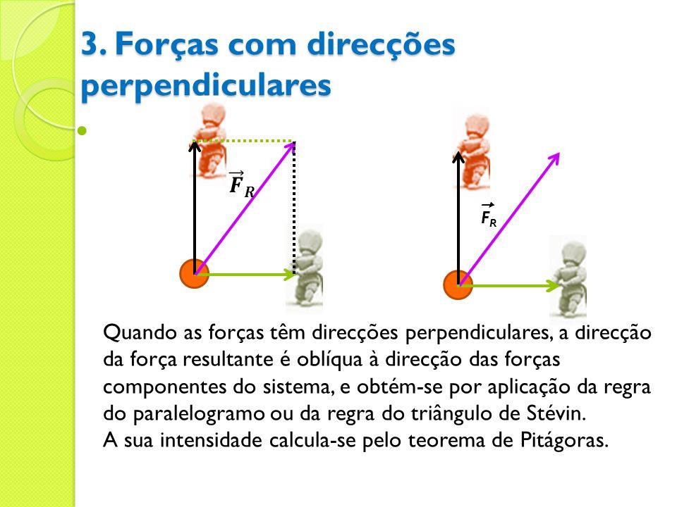 3. Forças com direcções perpendiculares Quando as forças têm direcções perpendiculares, a direcção da força resultante é oblíqua à direcção das forças